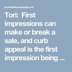 Tori:  First impressions can make or break a sale, and curb appeal is the first impression being made with the buyer so it is extremely important.    Curb Appeal  Stay on top of your front landscaping, mow the lawn and trim bushes. Power wash the home and sidewalks. Add a welcome mat and potted plants around doorway. Paint your door to update the look of your home, update the hardware. Place a wreath or arrangement on your door. Remove all toys, figurines from the front yard. Clean all…
