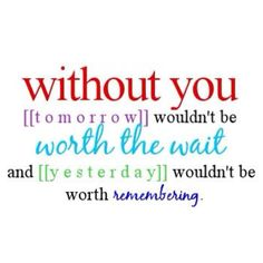 without you tomorrow wouldn't be worth the wait and yesterday wouldn't be worth remembering
