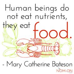 Human beings don't eat nutrients, they eat food. - Mary Catherine Bateson