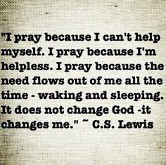 I pray because I can't help myself, so true.