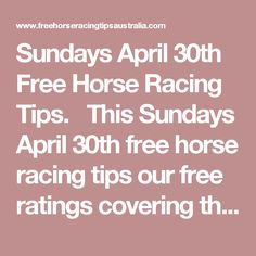 Sundays April 30th Free Horse Racing Tips.  This Sundays April 30th free horse racing tips our free ratings covering the 1st 3 races at each & every race meeting... will be available immediately below starting from 30 minutes to 1 hour before the 1st scheduled race of the day on this Sunday the 30th