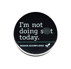I M Not Doing S**t Today Mission Accomplished Button Badge 44mm Fun Lazy  List