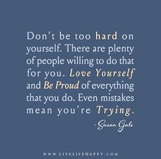 Don't be too hard on yourself. There are plenty of people willing to do that for you. Love yourself and be proud of everything that you do. Even mistakes mean you're trying. - Susan Gale
