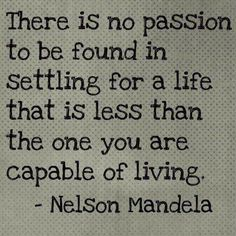 There is no passion to be found in settling for a life that is less than the one you are capable of living. - Nelson Madela