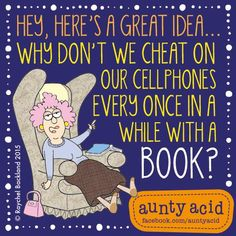 Hey, here's a great idea... Why don't we cheat on our cellphones every once in a while with a book?