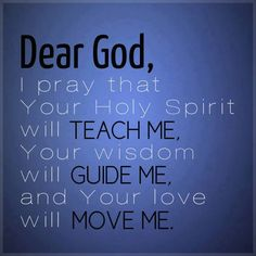Dear God, I pray that Your Holy Spirit will teach me, Your wisdom will guide me, and Your love will move me.