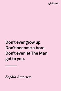 GIRLBOSS QUOTE: Don't ever grow up. Don't become a bore. Don't ever the The Man get to you. // Inspirational quote by Sophia Amoruso