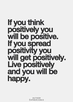 Be positive, live positive, everything will be positive in your life