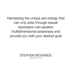 Stephen Richards - Harnessing the unique sex energy that can only arise through sexual expression can.... happiness, success, fearless, spiritual, spirituality, money, self-help, goals, opportunity, self-realization, focus, positivity, law-of-attraction, life-changing, self-motivation, mind-power, mind-body-spirit, goal-setting, positive-thoughts, new-thought, stephen-richards, new-age, wealth-creation, opportunities, manifestation, self-belief, self-growth, cosmic-ordering, manifestin...