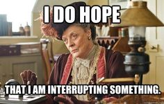 To students whispering to each other during an exam: | If The Dowager Countess Were A Teacher