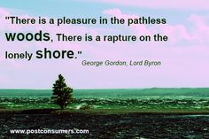 """There is a pleasure in the pathless woods. There is rapture on the lonely shore."" George Gordon, Lord Byron"