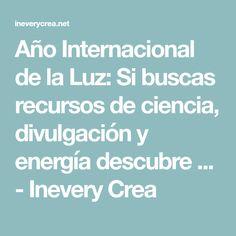 Año Internacional de la Luz: Si buscas recursos de ciencia, divulgación y energía descubre ... - Inevery Crea