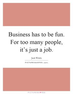 Business has to be fun. For too many people, it's just a job. Picture Quotes.