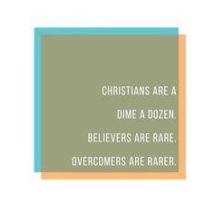 Christians are a dime a dozen. Believers are rare. Overcomers are rarer.