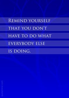 Remind yourself that you don't have to do what everybody else is doing.  – #attitude #common sense http://www.quotemirror.com/slogans/remind-yourself/