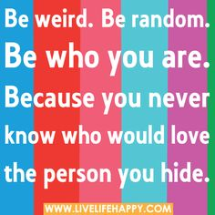 Be weird. Be random. Be who you are. Because you never know who would love the person you hide. image by rtew81 - Photobucket