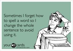 Funny Workplace Ecard: Sometimes I forget how to spell a word so I change the whole sentence to avoid using it. - ALL...OF...THE...TIME!