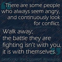 """""""There are some people who always seem angry and continuously look for conflict. Walk away; the battle they are fighting isn't with you, it is with themselves."""" -Anon via The Optimism Revolution, Facebook."""