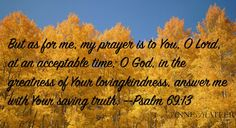 Psalm 69:13 (NKJV) ~~ But as for me, my prayer is to You, O Lord, in the acceptable time; O God, in the multitude of Your mercy, hear me in the truth of Your salvation.