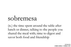 sobremesa, the time spent around the table after lunch or dinner, talking to the people you shared the mean with time to digest and savor both food and friendship, words, quotes, the best moments