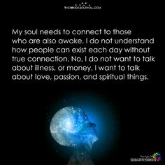 My soul needs to connect to those who are also awake. I do not understand how people can exist each day without true connection. No, I do not want to talk about illness, or money. I want to talk about love, passion, and spiritual things. Life Lesson Quotes, Life Lessons, Life Quotes, Attitude Quotes, Quotes Quotes, Awakening Quotes, Spiritual Awakening, Nail Art Videos, Awake My Soul