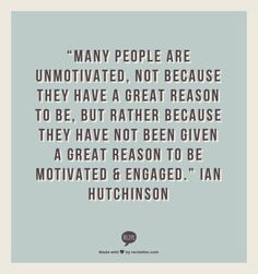 """Many people are unmotivated, not because they have a great reason to be, but rather because they have not been given a great reason to be motivated & engaged."" Ian Hutchinson"