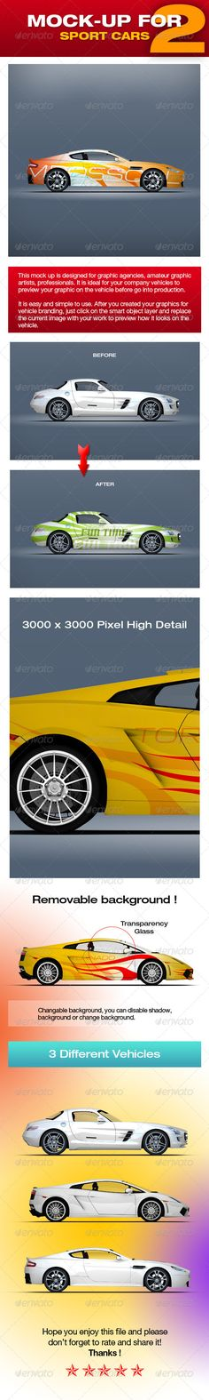 Mock-up For Sport Cars 2  #GraphicRiver         This mock up is designed for graphic agencies, amateur graphic artists, professionals. It is ideal for your company cars to preview your graphic on the vehicle before go into production.   It is easy and simple to use. After you created your graphics for vehicle branding, just click on the smart object layer and replace the current image with your work to preview how it looks on the vehicle.   Changable background, you can disable shadow…