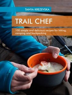 Trail Chef - 100 simple and delicious recipes for hiking, camping and backpacking, tanya krezevska, best camping recipes, camp cooking Dehydrated Backpacking Meals, Best Camping Meals, Backpacking Food, Camping Recipes, Meal Recipes, Camping Ideas, Camping Cooking, Camping Mats, Camping Foods