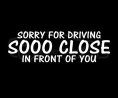 Sorry For Driving So Close In Front Car Decal | DudeIWantThat.com
