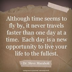 """""""Although time seems to fly by, it never travels faster than one day at a time.  Each day is a new opportunity to live your life to the fullest."""" - Steve Maraboli #quote by angie.w.hui"""