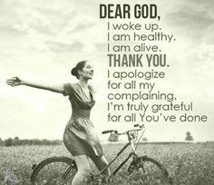 Dear God, I woke up, I am helthy, I am alive. Thank you. God Bless!