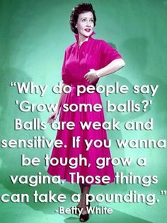 """I seriously love some Betty White! """"why do people say 'Grow some balls?' Balls are weak and sensitive. If you wanna be tough, grow a vagina. Those things can take a pounding."""" - Betty White this women is the image of bad ass Betty White, Georg Christoph Lichtenberg, Funny Quotes, Funny Memes, Cartoon Quotes, Bitch Quotes, Sarcastic Quotes, Why Do People, Just For Laughs"""
