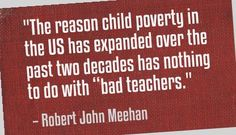 "The reason child poverty in the US has expanded over the past two decades has nothing to do with ""bad teachers"". Robert John Meehan"