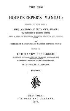 The new housekeeper's manual: embracing a new revised edition of the American woman's home; or, Principles of domestic science. Being a guide to economical, healthful, beautiful, and Christian homes