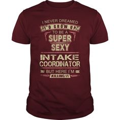 I Never Dreamed, I'd Grow Up To Be A Super Sexy Intake Coordinator T-Shirt, Hoodie Intake Coordinator