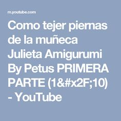 Como tejer piernas de la muñeca Julieta Amigurumi By Petus PRIMERA PARTE (1/10) - YouTube