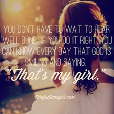 "You don't have to wait to hear ""well done' if you do it right you can know everyday that God is smiling and saying ""That's my girl!"" <3"