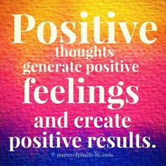 Positive thoughts generate positive feeling and create positive results