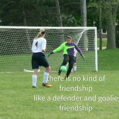 So true I'm the defender my bff is the goal. <<< My best friend used to play defense on my team while I was in goal <3