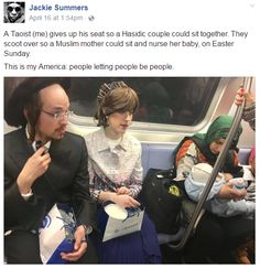 """This is the most American photo ever taken. """"A Taoist (me) gives up his seat so a Hasidic couple could sit together. They scoot over so a Muslim mother could sit and nurse her baby, on Easter Sunday. This is my America: people letting people be people. Brooklyn, New York, Faith In Humanity Restored, Nyc Subway, Intersectional Feminism, I Give Up, Muslim Women, New People, Human Rights"""