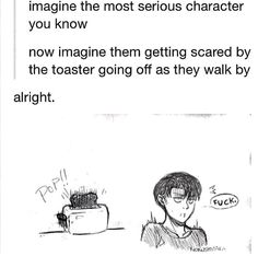 Levi, the most serious character getting scared by the toaster going off as they walk by.