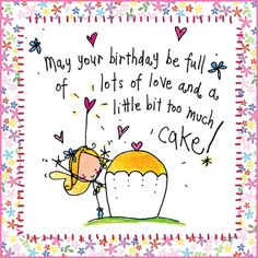 May your birthday be full of lots of love and a little too much cake!