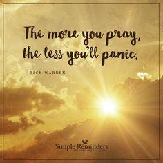 Pray more The more you pray, the less you'll panic. — Rick Warren
