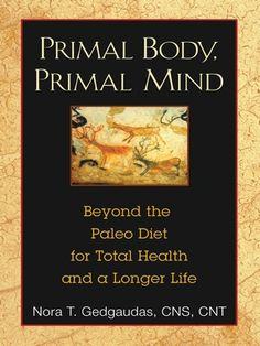 Primal Body, Primal Mind: Beyond The Paleo Diet for Total Health and a Longer Life - Nora T. Gedgaudas