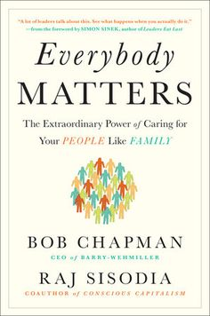 """EVERYBODY MATTERS by Bob Chapman and Raj Sisodia -- """"Everyone wants to do better. Trust them. Leaders are everywhere. Find them. People achieve good things, big and small, every day. Celebrate them. Some people wish things were different. Listen to them. Everybody matters. Show them."""""""