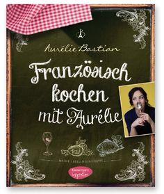 """""""Französisch kochen mit Aurélie: Meine Lieblingsrezepte"""" – DAS BUCH!   Französisch Kochen by Aurélie Bastian"""