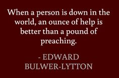 When a person is down in the world, an ounce of help is better than a pound of preaching. #quotes #help #preaching #volunteer