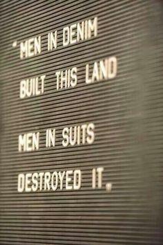 Men in denim built this land. Men in suits destroyed it.