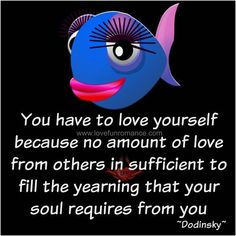 You have to love yourself because no amount of love from others in ...