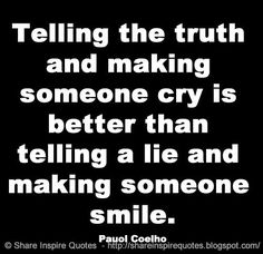Telling the truth and making someone cry is better than telling a lie and making someone smile. ~Pauol Coelho #famouspeople #famousquotes #famousquotesandsayings #famouspeoplequotesandsayings #quotesbyfamouspeople #quotesbyPauolCoelho #PauolCoelho #PauolCoelhoquotes #truth #cry #lie #smile #share #inspire #quotes #shareinspirequotes #whatsapp